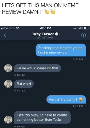 Trying to get this more attention. Tobuscus for meme review everyone!: LETS GET THIS MAN ON MEME  REVIEW DAMNIT  l Verizon  4:56 PM  Toby Turner  @TobyTurner  Starting a petition for you to  host meme review  3:01 PM  Ha he would never do that  4:43 PM  But word  4:44 PM  we can try damnit  4:44 PM  He's too busy. I'd have to create  something better than Tesla  4:46 PM Trying to get this more attention. Tobuscus for meme review everyone!