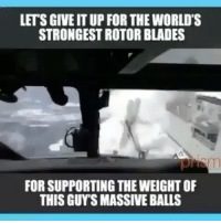 Memes, True, and 🤖: LETS GIVE IT UP FOR THE WORLD'S  STRONGEST ROTOR BLADES  FOR SUPPORTING THE WEIGHT OF  THIS GUY'S MASSIVE BALLS True @Badassery 👊🏻 - -
