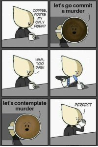 contemplate: let's go commit  a murder  COFFEE,  YOU'RE  MY  ONLY  FRIEND  HMM,  TOO  DARK  let's contemplate  murder  PERFECT