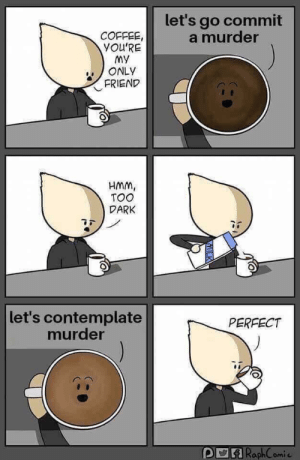 contemplate: let's go commit  a murder  COFFEE  YOU'RE  my  ONLY  FRIEND  HMm,  TOO  DARK  let's contemplate  murder  PERFECT  RaphComi