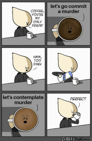 contemplate: let's go commit  a murder  COFFEE  YOU'RE  My  ONLY  FRIEND  HMM  TOO  DARK  let's contemplate  murder  PERFECT