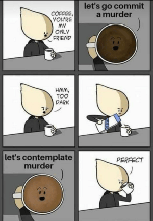 Got to be right by Savage_Tiago MORE MEMES: let's go commit  a murder  COFFEE  YOu'RE  My  ONLY  FRIEND  HMm,  TOO  DARK  let's contemplate  murder  PERFECT  MILK Got to be right by Savage_Tiago MORE MEMES