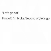 """Gym, First, and Broke: """"Let's go eat""""  First off, I'm broke. Second off, let's go Let's go."""