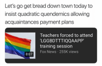 Memes, News, and Fox News: Let's go get bread down town today to  insist quadratic quendemics allowing  acquaintances payment plans  Teachers forced to attend  LGGBDTTTIQQAAPP'  training session  Fox News 255K views  8:07 had to create a word cause I didn't know what to use for Q but it sounds like it makes sense