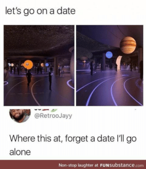 Being Alone, Date, and Laughter: let's go on a date  @RetrooJayy  Where this at, forget a date I'll go  alone  Non-stop laughter at FUNsubstance.com