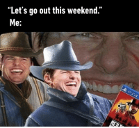 "9gag, Friends, and Memes: ""Let's go out this weekend.""  e: Good that I don't have any friends.⠀ -⠀ RedDeadRedemption2 ps4 9gag"