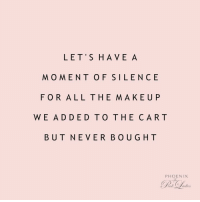 Funny, Makeup, and Meme: LET'S HAVE A  MOMENT OF SILENCE  FOR ALL THE MAKEUP  WE ADDED TO THE CAR T  BUT NEVER BOUG HT  PHOENIX There's 6 items in the cart on Sephora.com right now... #showpo #meme #funny #funnyquote #laugh #iloveshowpo