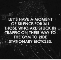 Gym, Memes, and Traffic: LET'S HAVE A MOMENT  OF SILENCE FOR ALL  THOSE WHO ARE STUCK IN  in  TRAFFIC ON THEIR WAY TO  THE GYM TO RIDE  E STATIONARY BICYCLES