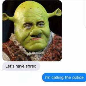 Dank, Memes, and Police: Let's have shrex  i'm calling the police The best pickup line by OneMemeyBoi34 MORE MEMES