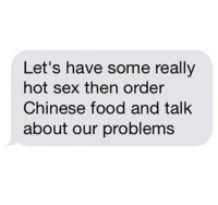 Chinese Food, Food, and Sex: Let's have some really  hot sex then order  Chinese food and talk  about our problems