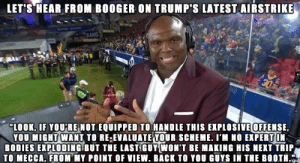 """Booger's Take on Trump's Air Raid Offense: LET'S HEAR FROM BOOGER ON TRUMP'S LATEST AIRSTRIKE  RAMS  """"LOOK, IF YOU'RE NOT EQUIPPED TO HANDLE THIS EXPLOSIVE OFFENSE,  YOU MIGHT WANT TO RE-EVALUATE YOUR SCHEME. I'M NO EXPERT IN  BODIES EXPLODING BUT THE LAST GUY WON'T BE MAKING HIS NEXT TRIP  TO MECCA, FROM MY POINT OF VIEW. BACK TO YOU GUYS IN THE BOOTH. Booger's Take on Trump's Air Raid Offense"""