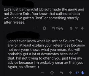 "Advice, Lol, and The Game: Let's just be thankful Ubisoft made the game and  not Square Enix. You know that cathedral data  would have gotten ""lost"" or something shortly  after release.  Reply 33  I don't even know what Ubisoft or Square Enix  are lol, at least explain your references because  not everyone knows what you mean. You will  probably get a lot of downvotes because of  that. I'm not trying to offend you, just take my  advice because I'm probably smarter than you.  Again, no offence :)  會-67 No offence :)"
