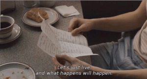will happen: Let's just live  and what happens will happen.