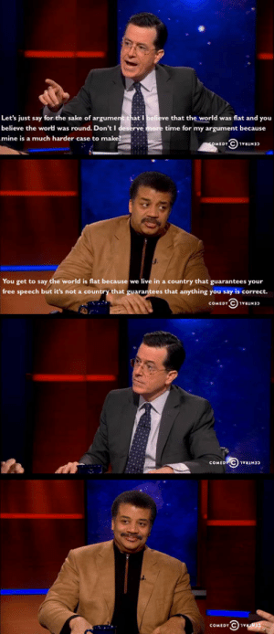 awesomesthesia:  Using Science To Make Your Point: Let's just say for the sake of argument that I believe that the world was flat and you  believe the wortd was round. Don't I deserve more time for my argument because  mine is a much harder case to make?  SOMEDY  You get to say the world is flat because we live in a country that guarantees your  free speech but it's not a country that guarantees that anything you say is correct.  COMEDY  COMEDY C) 1N  COMEDY C) 1vuR3 awesomesthesia:  Using Science To Make Your Point