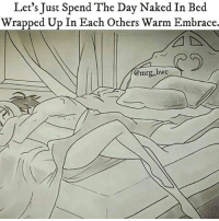Memes, Naked, and 🤖: Let's Just Spend The Day Naked In Bed  Wrapped Up In Each Others Warm Embrace.
