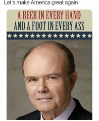 America, Ass, and Beer: Let's make America great again  A BEER IN EVERY HAND  AND A FOOT IN EVERY ASS I'd vote for him... https://t.co/L2SF75CTdx