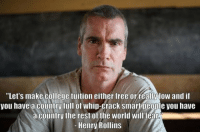 "College, Whip, and Free: ""Let's make college tuition either free orreallylow and i  you have a country full of whip-crack smar neonie you have  a country the rest of the world will fealr  Henry Rollins <p>College Education For Everyone.</p>"