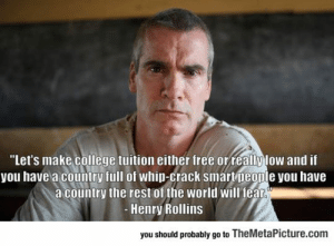 "College, Tumblr, and Whip: ""Let's make college tuition either free orreallylow and if  you have a country full of whip-crack smartpeople you have  a country the rest of the world will fealr  Henry Rollins  you should probably go to TheMetaPicture.com srsfunny:College Education For Everyone"