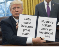 As signed by the POTUS. So let it be written. So let it be done.: Let's  make  facebook  great  again!  No more  political  posts on  facebook!  Cool Beans As signed by the POTUS. So let it be written. So let it be done.
