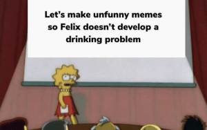 Guys I'm series this is bad: Let's make unfunny memes  so Felix doesn't develop a  drinking problem Guys I'm series this is bad