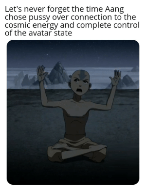 my man got his priorities: Let's never forget the time Aang  chose pussy over connection to the  cosmic energy and complete control  of the avatar state my man got his priorities