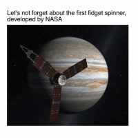Basketball, Meme, and Memes: Let's not forget about the first fidget spinner,  developed by NASA Juno is a SPINNING SPACECRAFT which makes the craft extremely stable and easy to control. Just after launch it was spun by rocket motors. (Just like NASA's Early pioneer spacecraft.) Juno arrived to Jupiter in July of last year and it's going closer to the planet than we've ever gone before. This mission could transform our understanding of how our solar system formed, as Jupiter was the first planet, and without it, we probably would not exist. Also this spacecraft is about the size of a basketball court. 🏀 image: © NASA (Illustration of Juno) space meme nasa juno jupiter astronomy ・・・ Repost @space neildegrassetyson