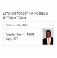 Birthday, Dating, and Date: LETS NOT FORGET MR MOSEBY'S  BIRTHDAY TODAY  Phill Lewis  Date of birth  September 4, 1968  (age 47) gZzzz
