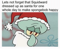SpongeBob, Squidward, and Happy: Lets not forget that Squidward  dressed up as santa for one  whole day to make spongebob happy Squidward Santa