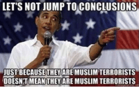 Right???? Smh.....: LET'S NOT JUMP TO CONCLUSIONS  BECAUSE THEY  MUSLIM TERRORISTS  ARE DOESNTMEANTHEY ARE MUSLIM TERRORISTS Right???? Smh.....