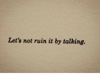 Let's, Talking, and  Lets Not: Let's not ruin it by talking.