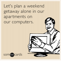 """Advice, Being Alone, and Computers: Let's plan a weekend  getaway alone in our  apartments on  our computers  someecards <p><a href=""""http://advice-animal.tumblr.com/post/149594100187/weekend"""" class=""""tumblr_blog"""">advice-animal</a>:</p>  <blockquote><p>Weekend</p></blockquote>"""