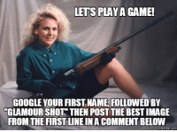 shots: LETS PLAY A GAME!  GOOGLE YOUR FIRST NAME FOLLOWED BY  GLAMOUR SHOT THEN POST THE BESTIMAGE  FROM THE FIRST LINE INA COMMENT BELOW  memes. COM