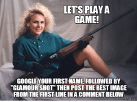:) V: LETS PLAY A  GAME!  GOOGLE YOUR FIRST NAME FOLLOWED BY  GLAMOUR SHOT THEN POST THE BEST IMAGE  FROM THE FIRST LINEINA COMMENT BELOW  memes. COM :) V