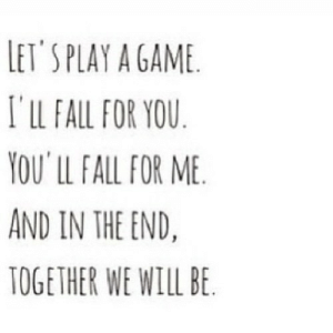 https://iglovequotes.net/: LET'S PLAY A GAME  I'lLL FALL FOR YOU  YOU' LL FALL FOR ME  AND IN THE END.  TOGETHER WE WILL BE https://iglovequotes.net/