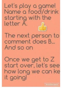 Let's have some fun!!!: Let's play a game!  Name a food/drink  starting with the  letter  A  The next person to  comment does B...  And so on  Once we get to Z  start over, let's see  how long we can ke  it going!  PICCOLLAGE. Let's have some fun!!!