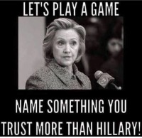 Lets Play A Game: LET'S PLAY A GAME  NAME SOMETHING YOU  TRUST MORE THAN HILLARY!