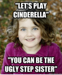"""#sgcmhm: """"LETS PLAY  CINDERELLA  """"YOU CAN BE THE  UGLY STEP SISTER""""  meme com #sgcmhm"""