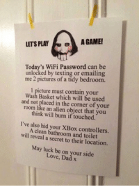 #funny That's the evilest thing i can imagine | Saw wifi game https://t.co/aiIWTlGiya https://t.co/qmDLe5TCkJ: LETS PLAY  GAME!  Today's WiFi Password can be  unlocked by texting or emailing  me 2 pictures of a tidy bedroom.  l picture must contain your  Wash Basket which will be used  and not placed in the corner of your  room will burn if you  think touched.  I've also hid your XBox A clean bathroom and toilet  will reveal a secret to their location.  May luck be on your side  Dad x #funny That's the evilest thing i can imagine | Saw wifi game https://t.co/aiIWTlGiya https://t.co/qmDLe5TCkJ