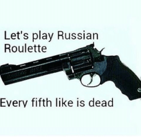 Comment dead or alive. .: Let's play Russian  Roulette  Every fifth like is dead Comment dead or alive. .