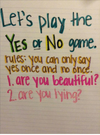 yes: Lets play the  YES No game.  rules: you can only  yes once and no onc  are you beautiful?  are lying?