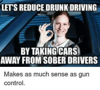 If you're going out tonight, please don't drink and drive. They'll take All of our cars away.😞: LET'S REDUCE DRUNK DRIVING  BY TAKINGCARS  AWAY FROM SOBER DRIVERS  Makes as much sense as gun  control. If you're going out tonight, please don't drink and drive. They'll take All of our cars away.😞