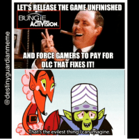 Destiny problems lol destiny destinyfail destinymeme destinymemes destinyproblems meme bungie guardian gamer ps4 xboxone: LETS RELEASE THE GAME UNFINISHED  BUNGE  ACTIVISON.  AND FORCE GAMERS TO PAY FOR  DLCTHATFIXESIT!  That's the evilest thinglean imagine. Destiny problems lol destiny destinyfail destinymeme destinymemes destinyproblems meme bungie guardian gamer ps4 xboxone