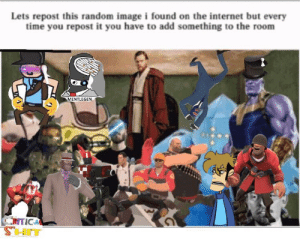 Internet, Image, and Time: Lets repost this random image i found on the internet but every  time you repost it you have to add something to the room  MENTLEGEN.  CITICAL Here comes no upvotes