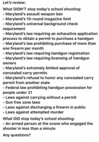(MJ): Let's review:  What DIDN'T stop today's school shooting:  - Maryland's assault weapon ban  Maryland's 10-round magazine limit  - Maryland's universal background check  requirement  - Maryland's law requiring an exhaustive application  process to obtain a permit to purchase a handgun  - Maryland's law prohibiting purchase of more than  one firearm per month  - Maryland's law requiring handgun registration  - Maryland's law requiring licensing of handgun  ownerS  - Maryland's extremely limited approval of  concealed carry permits  - Maryland's refusal to honor any concealed carry  permit from another state  - Federal law prohibiting handgun possession for  people under 21  - Laws against carrying without a permit  Gun free zone laws  - Laws against discharging a firearm in public  Laws against attempted murder  What DID stop today's school shooting:  - An armed person at the scene who engaged the  shooter in less than a minute  Any questions? (MJ)