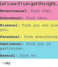 Ok I found this and I thought it was funny that it had my name on it -Jay: Let's see if I can get this right..  Heterosexual Fuck that  Homosexual Fuck this  Bisexual Fuck you and als  you  Pansexual Fuck everything  Demi sexual Fuck you in  particular  Asexual  Fuck no  Jay Ok I found this and I thought it was funny that it had my name on it -Jay