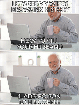 I'm buying it via /r/MemeEconomy https://ift.tt/2QPNnIa: LET'S SEE MY WIFE'S  BROWSING HISTORY  HOW TO KILL  YOUR HUSBAND  1. ADD POISON  TO HIS COFFEE I'm buying it via /r/MemeEconomy https://ift.tt/2QPNnIa