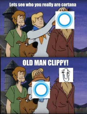 Old Man, Old, and Cortana: Lets see who you really are cortana  OLD MAN CLIPPY! That old bastard!