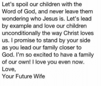 Memes, 🤖, and Lead: Let's spoil our children with the  Word of God, and never leave them  wondering who Jesus is. Let's lead  by example and love our children  unconditionally the way Christ loves  us. I promise to stand by your side  as you lead our family closer to  God. I'm so excited to have a family  of our own! love you even now.  Love,  Your Future Wife Love this ❤️ Tag your loved one 💑