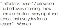 "Dank, Women, and Reason: ""Let's stack these 47 pillows on  the bed every morning, throw  them on the floor every night and  repeat that everyday for no  reason"" - Women"