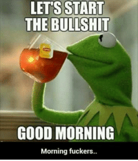 Good morning to you too, Kermit: LETS START  THE BULLSHIT  GOOD MORNING  Morning fuckers. Good morning to you too, Kermit